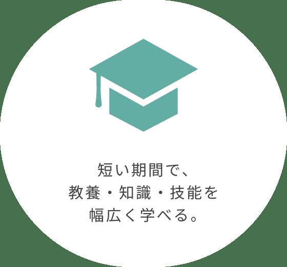 短い期間で、教養・知識・技能を幅広く学べる。